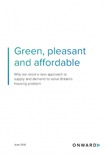 Green, pleasant and affordable Why we need a new approach to supply and demand to solve Britain's housing problem